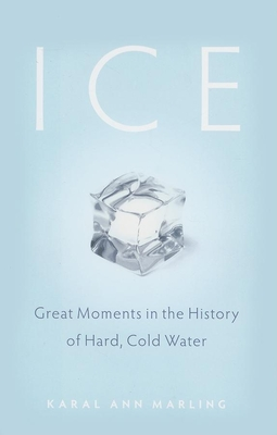 Ice: Great Moments in the History of Hard, Cold Water - Marling, Karal Ann