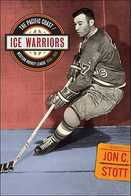 Ice Warriors: The Pacific Coast/Western Hockey League 1948-1974 - Stott, Jon C