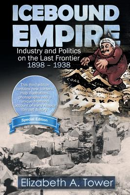 Icebound Empire: Industry and Politics on the Last Frontier 1898 - 1938 - Tower, Elizabeth A