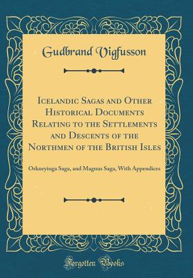 Icelandic Sagas and Other Historical Documents Relating to the Settlements and Descents of the Northmen of the British Isles: Orkneyinga Saga, and Magnus Saga, with Appendices (Classic Reprint) - Vigfusson, Gudbrand
