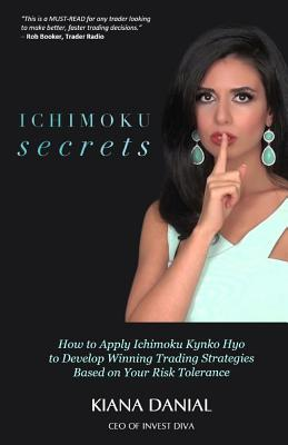 Ichimoku Secrets: A 100 Page FAST & EASY Guide on How to Apply Ichimoku Kynko Hyo to Develop Winning Trading Strategies Based on Your Risk Tolerance - Darrow, Ken (Editor), and Booker, Rob (Foreword by), and Danial, Kiana