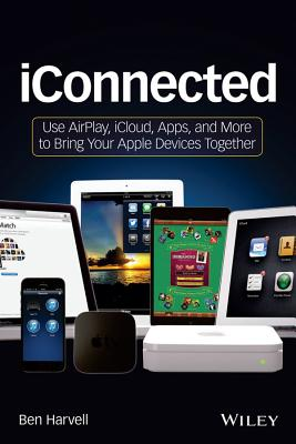 iConnected: Use AirPlay, iCloud, Apps, and More to Bring Your Apple Devices Together - Harvell, Ben