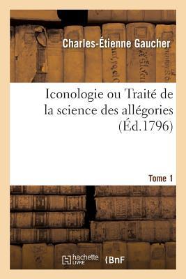 Iconologie Ou Trait? de la Science Des All?gories. Tome 1 - Gaucher-C-E