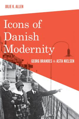 Icons of Danish Modernity: Georg Brandes and Asta Nielsen - Allen, Julie K.