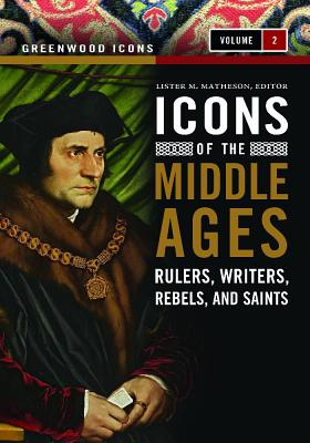 Icons of the Middle Ages [2 Volumes]: Rulers, Writers, Rebels, and Saints - Matheson, Lister M
