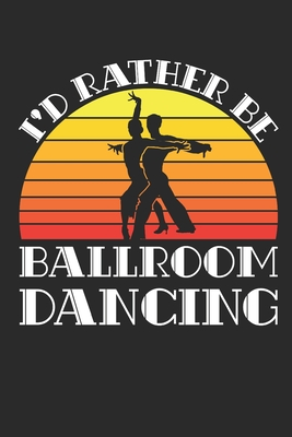 I'd Rather Be Ballroom Dancing: Ballroom Dancing Journal, Blank Paperback Notebook to write in, Ballroom Dancer Gift, 150 pages, college ruled - Rhyeland Gifts