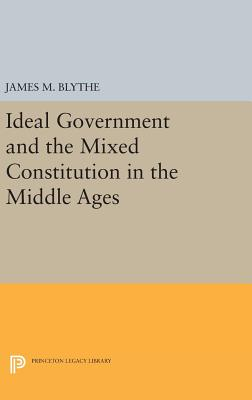 Ideal Government and the Mixed Constitution in the Middle Ages - Blythe, James M.