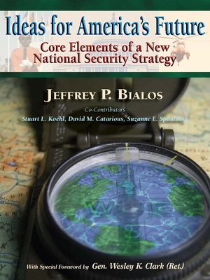 Ideas for America's Future: Core Elements of a New National Security Strategy - Bialos, Jeffrey P, and Clark, Wesley K, General (Foreword by)