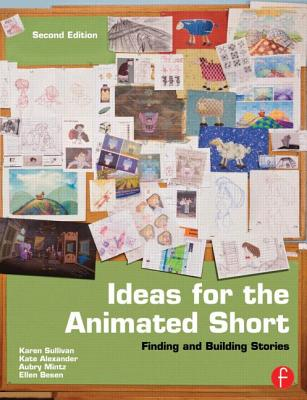 Ideas for the Animated Short: Finding and Building Stories - Sullivan, Karen, and Alexander, Kate, and Mintz, Aubry