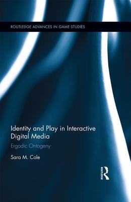 Identity and Play in Interactive Digital Media: Ergodic Ontogeny - Cole, Sara M.