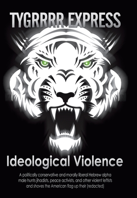 Ideological Violence: A Politically Conservative and Morally Liberal Hebrew Alpha Male Hunts Jihadists, Peace Activists, and Other Violent Leftists and Shoves the American Flag Up Their (Redacted) - Eric Aka the Tygrrrr Express, Aka The Tygrrrr Express