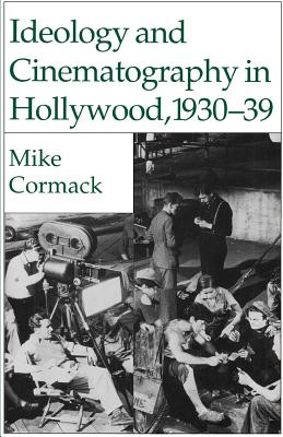 Ideology and Cinematography in Hollywood, 1930-1939 - Cormack, M