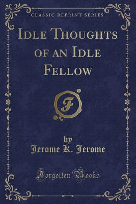 Idle Thoughts of an Idle Fellow (Classic Reprint) - Jerome, Jerome K