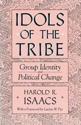 Idols of the Tribe: Group Identity and Political Change - Isaacs, Harold R, and Pye, Lucian W (Foreword by)
