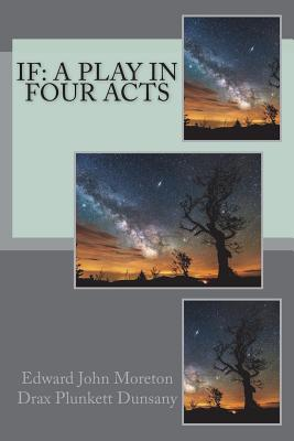 If: A Play in Four Acts - Dunsany, Edward John Moreton Drax Plunke