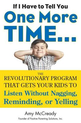 If I Have to Tell You One More Time...: The Revolutionary Program That Gets Your Kids to Listen Without Nagging, Remindi Ng, or Yelling - McCready, Amy