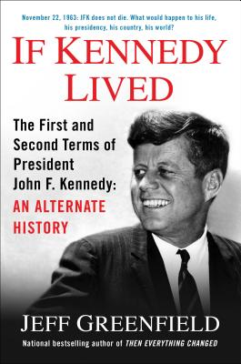 If Kennedy Lived: The First and Second Terms of President John F. Kennedy: An Alternate History - Greenfield, Jeff