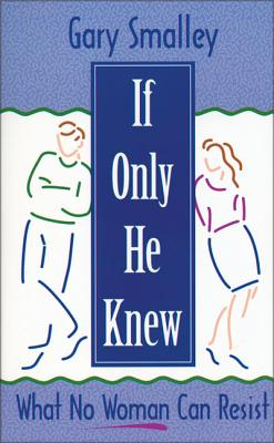 If Only He Knew: What No Woman Can Resist - Smalley, Gary, Dr., and Smalley, Norma