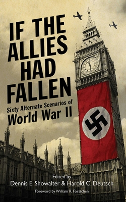 If the Allies Had Fallen: Sixty Alternate Scenarios of World War II - Deutsch, Harold C, and Showalter, Dennis E, and Forstchen, William R, Dr., Ph.D. (Foreword by)