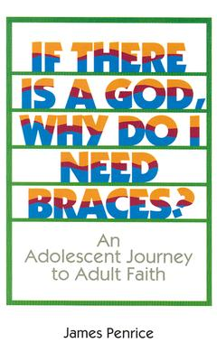 If There is a God, Why Do I Need Braces?: An Adolescent Journey to Adult Faith - Penrice, James