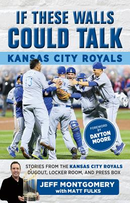 If These Walls Could Talk: Kansas City Royals: Stories from the Kansas City Royals Dugout, Locker Room, and Press Box - Montgomery, Jeff, and Fulks, Matt