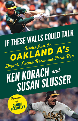 If These Walls Could Talk: Oakland A's: Stories from the Oakland A's Dugout, Locker Room, and Press Box - Korach, Ken, and Slusser, Susan, and Eckersley, Dennis (Foreword by)