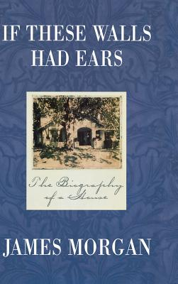 If These Walls Had Ears: The Biography of a House - Morgan, James