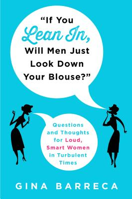 """if You Lean In, Will Men Just Look Down Your Blouse?"": Questions and Thoughts for Loud, Smart Women in Turbulent Times - Barreca, Gina"