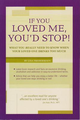 If You Loved Me, You'd Stop!: What You Really Need to Know If Your Loved One Drinks Too Much - Frederiksen, Lisa