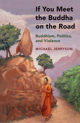 If You Meet the Buddha on the Road: Buddhism, Politics, and Violence - Jerryson, Michael