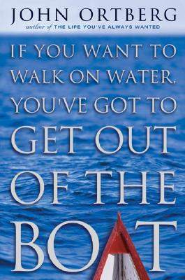 If You Want to Walk on Water, You've Got to Get Out of the Boat - Ortberg, John