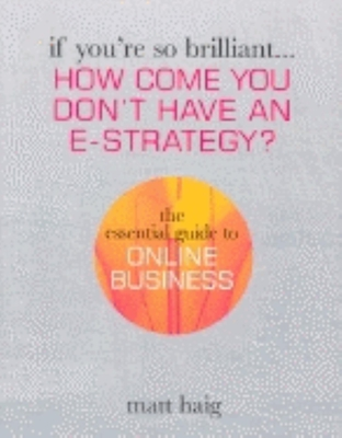 If You're So Brilliant ...How Come You Don't Have and E-Strategy?: The Essential Guide to Online Business - Haig, Matt