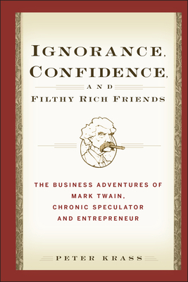Ignorance, Confidence, and Filthy Rich Friends: The Business Adventures of Mark Twain, Chronic Speculator and Entrepreneur - Krass, Peter