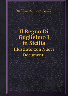 Il Regno Di Guglielmo I in Sicilia Illustrato Con Nuovi Documenti - Siragusa, Giovanni Battista