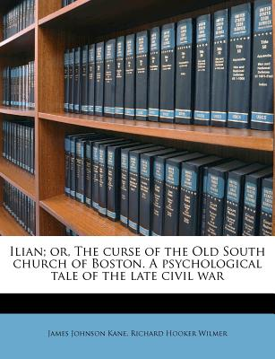 Ilian; Or, the Curse of the Old South Church of Boston. a Psychological Tale of the Late Civil War - Kane, James Johnson, and Wilmer, Richard Hooker