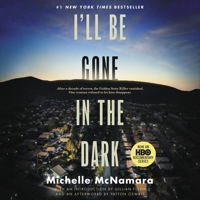 I'll Be Gone in the Dark: One Woman's Obsessive Search for the Golden State Killer - McNamara, Michelle, and Flynn, Gillian (Read by), and Oswalt, Patton (Read by)