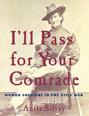I'll Pass for Your Comrade: Women Soldiers in the Civil War - Silvey, Anita