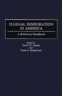 Illegal Immigration in America: A Reference Handbook - Haines, David W (Editor), and Rosenblum, Karen E (Editor)