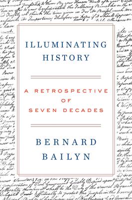 Illuminating History: A Retrospective of Seven Decades - Bailyn, Bernard