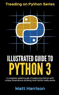 Illustrated Guide to Python 3: A Complete Walkthrough of Beginning Python with Unique Illustrations Showing how Python Really Works. Now covering Python 3.6 - Harrison, Matt