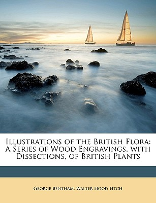Illustrations of the British Flora: A Series of Wood Engravings, with Dissections, of British Plants - Bentham, George, and Fitch, Walter Hood