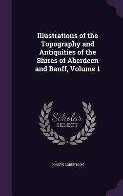 Illustrations of the Topography and Antiquities of the Shires of Aberdeen and Banff, Volume 1 - Robertson, Joseph
