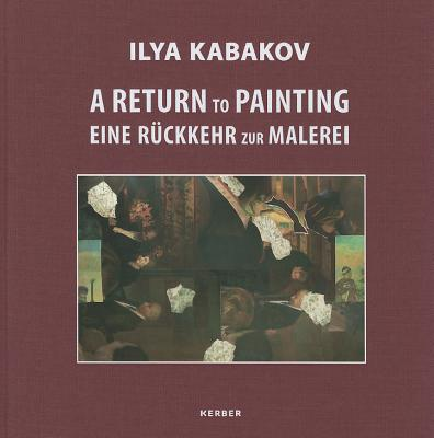Ilya Kabakov: A Return to Painting - Hellandsjo, Karin, and Kabakov, Ilya, and Krempel, Ulrich (Editor)