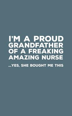 I'm A Proud Grandfather Of A Freakin Amazing Nurse: Funny I'm A Proud Grandfather Of A Freakin Amazing Nurse Awesome Notebook Humor Doodle Diary Gift For Fathers Day From Freaking Smartass Granddaughter to Grandpa - Yes She Bought Me This - Grandfather, Proud