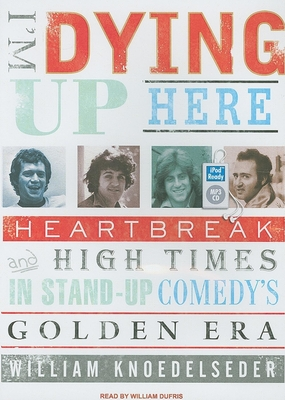 I'm Dying Up Here: Heartbreak and High Times in Standup Comedy's Golden Era - Knoedelseder, William, and Dufris, William (Narrator)