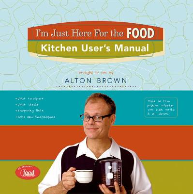 I'm Just Here for the Food: Kitchen User's Manual - Brown, Alton