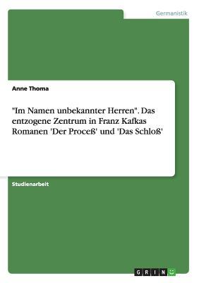 """""""Im Namen Unbekannter Herren."""" Das Entzogene Zentrum in Franz Kafkas Romanen 'Der Proce' Und 'Das Schlo' - Thoma, Anne"""