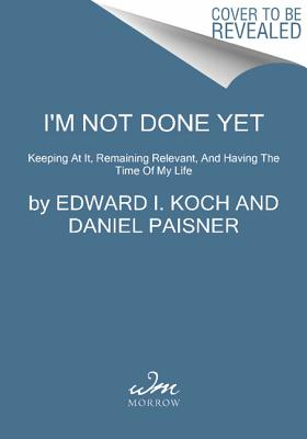 I'm Not Done Yet: Keeping at It, Remaining Relevant, and Having the Time of My Life - Koch, Edward I, and Paisner, Daniel