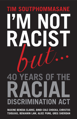 I'm Not Racist But ... 40 Years of the Racial Discrimination Act - Soutphommasane, Tim