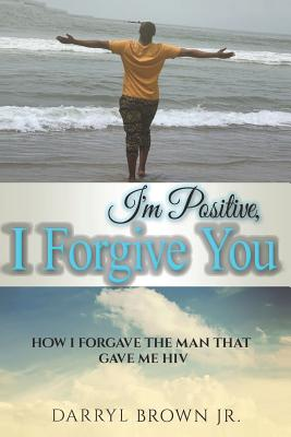I'm Positive, I Forgive You: How I Forgave the Man That Gave Me HIV - Stovall, Gabriel (Editor), and Brown Jr, Darryl